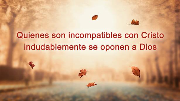 Aquellos incompatibles con Cristo son seguramente opositores de Dios